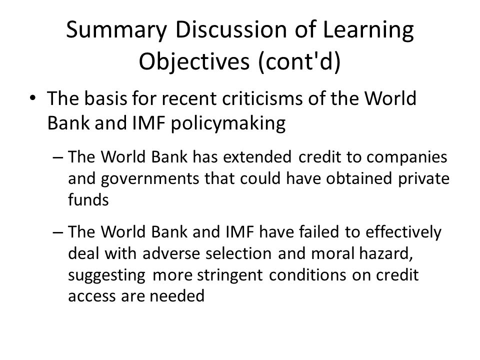 Summary Discussion of Learning Objectives (cont d) The basis for recent criticisms of the World Bank and IMF policymaking – The World Bank has extended credit to companies and governments that could have obtained private funds – The World Bank and IMF have failed to effectively deal with adverse selection and moral hazard, suggesting more stringent conditions on credit access are needed