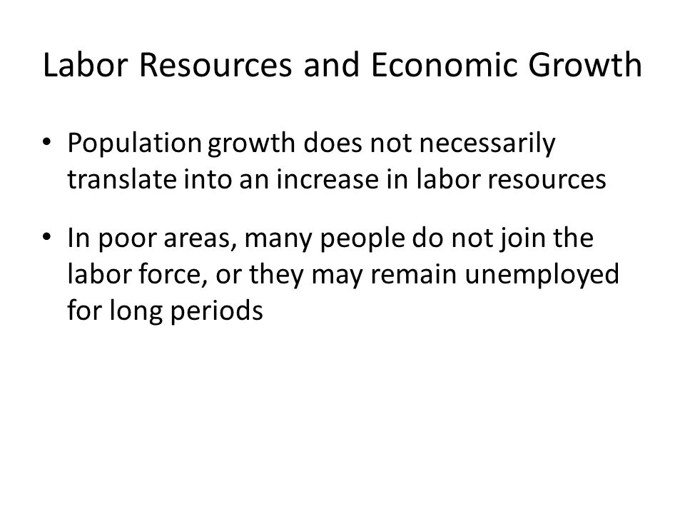 Labor Resources and Economic Growth Population growth does not necessarily translate into an increase in labor resources In poor areas, many people do not join the labor force, or they may remain unemployed for long periods