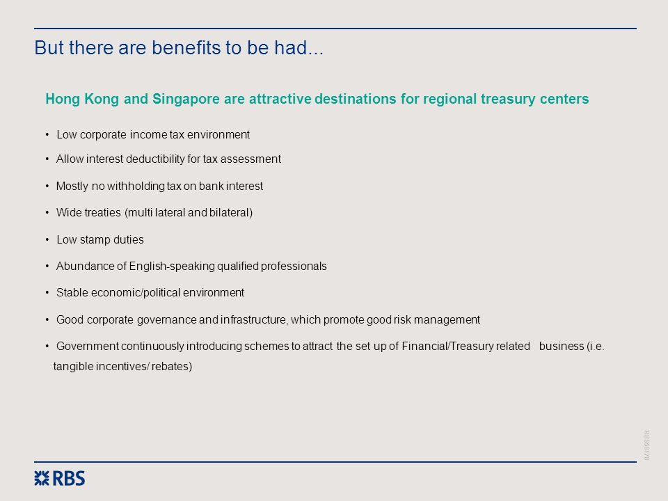 RBS58178 But there are benefits to be had... Hong Kong and Singapore are attractive destinations for regional treasury centers Low corporate income ta