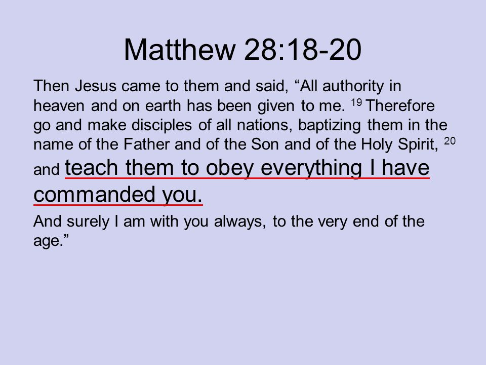 "Matthew 28:18-20 Then Jesus came to them and said, ""All authority in heaven and on earth has been given to me. 19 Therefore go and make disciples of a"