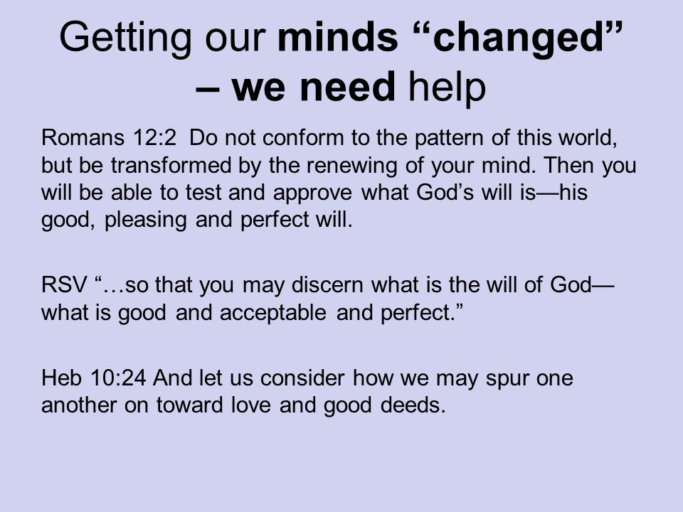 "Getting our minds ""changed"" – we need help Romans 12:2 Do not conform to the pattern of this world, but be transformed by the renewing of your mind. T"