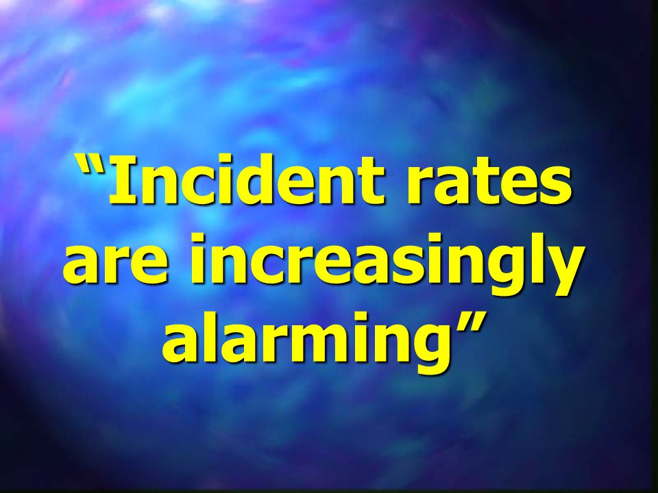 Incident rates are increasingly alarming