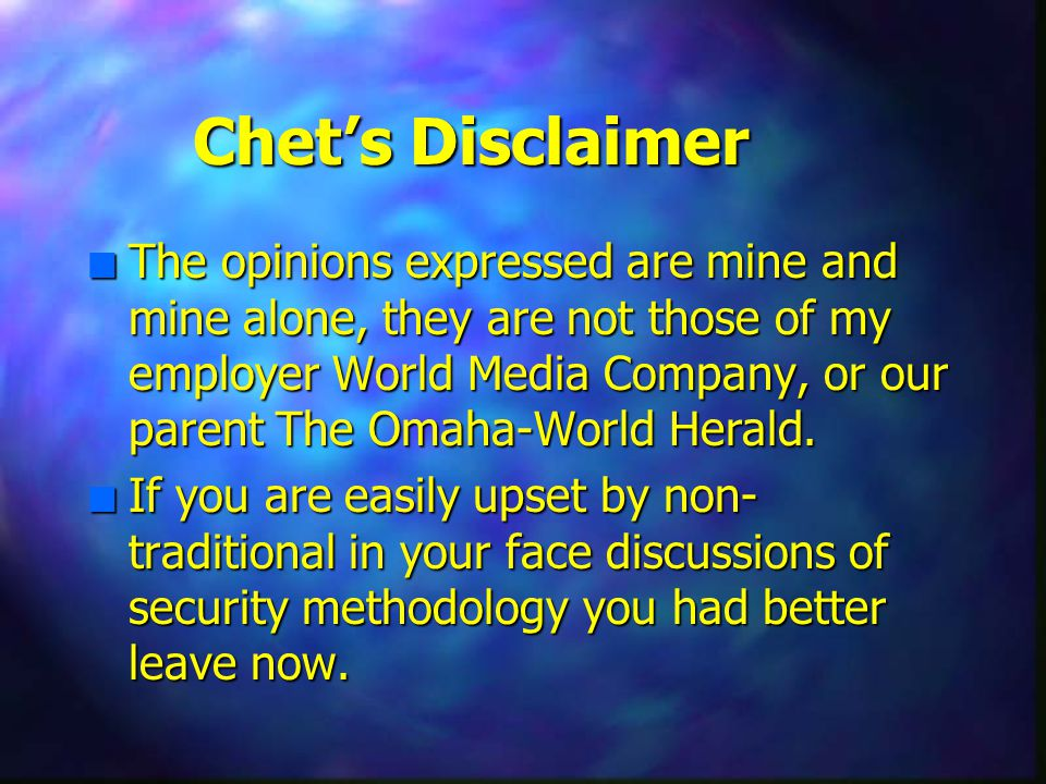 Chet's Disclaimer n The opinions expressed are mine and mine alone, they are not those of my employer World Media Company, or our parent The Omaha-World Herald.