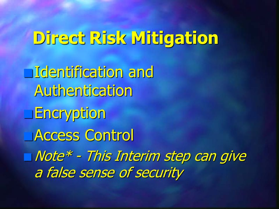 Direct Risk Mitigation n Identification and Authentication n Encryption n Access Control n Note* - This Interim step can give a false sense of security