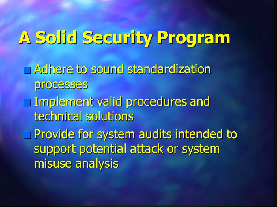 A Solid Security Program n Adhere to sound standardization processes n Implement valid procedures and technical solutions n Provide for system audits intended to support potential attack or system misuse analysis