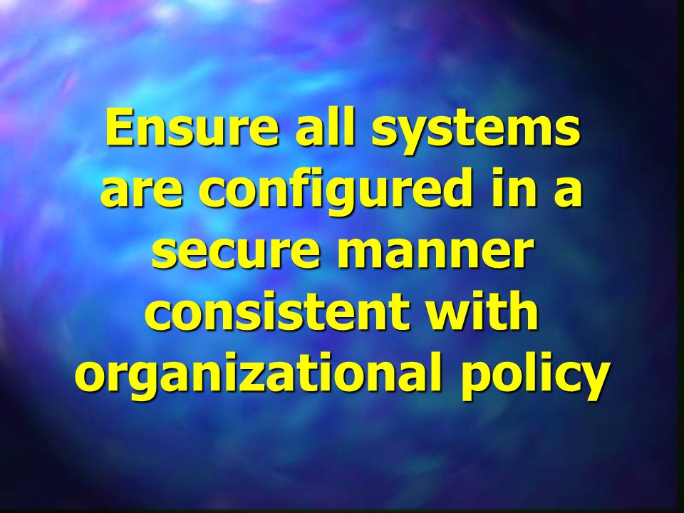 Ensure all systems are configured in a secure manner consistent with organizational policy