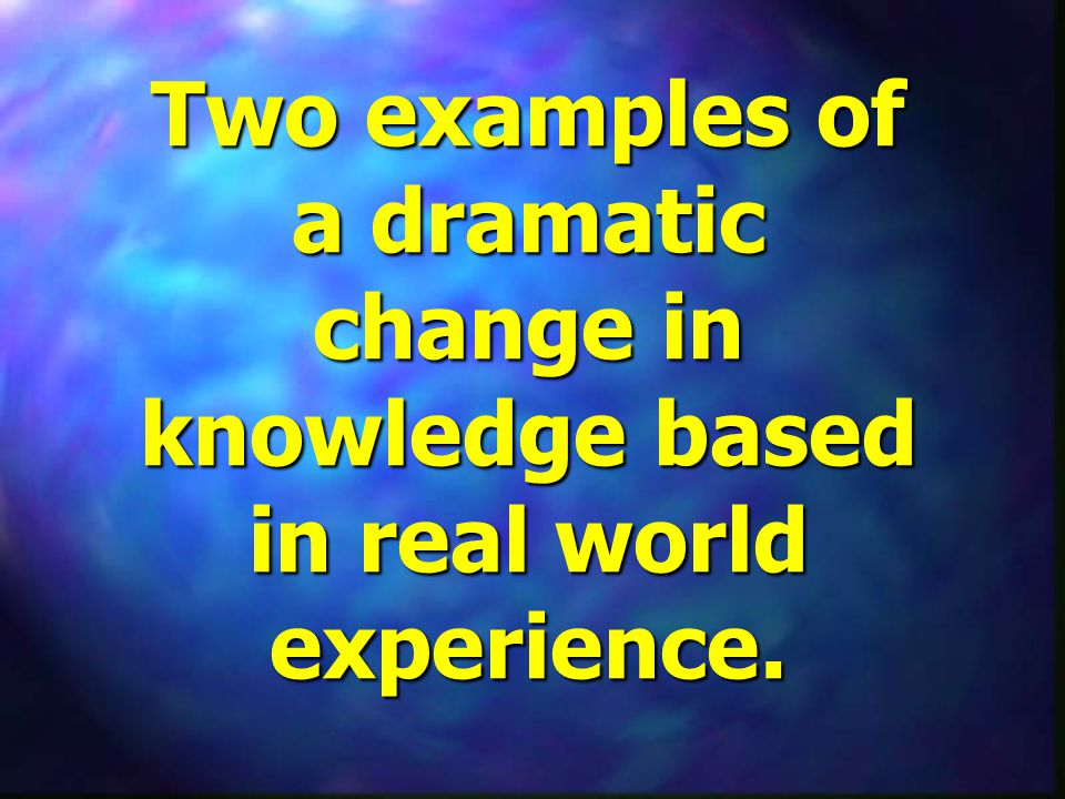 Two examples of a dramatic change in knowledge based in real world experience.