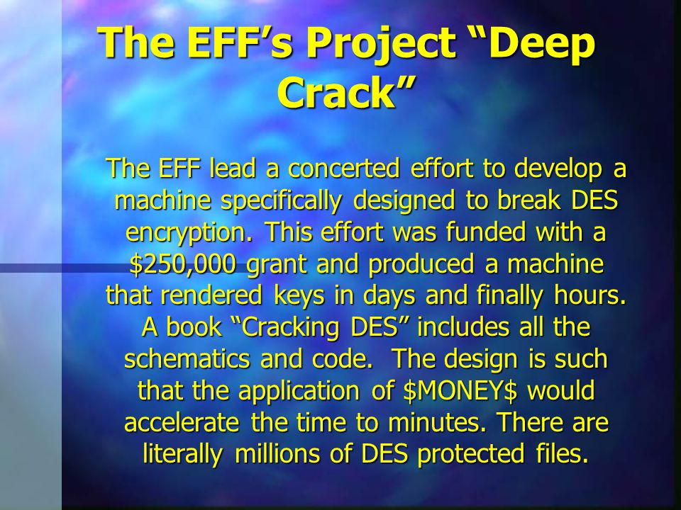The EFF's Project Deep Crack The EFF lead a concerted effort to develop a machine specifically designed to break DES encryption.