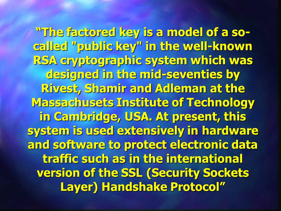 The factored key is a model of a so- called public key in the well-known RSA cryptographic system which was designed in the mid-seventies by Rivest, Shamir and Adleman at the Massachusets Institute of Technology in Cambridge, USA.