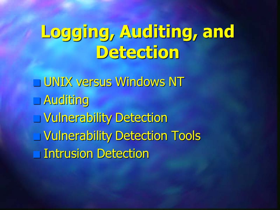 Logging, Auditing, and Detection n UNIX versus Windows NT n Auditing n Vulnerability Detection n Vulnerability Detection Tools n Intrusion Detection