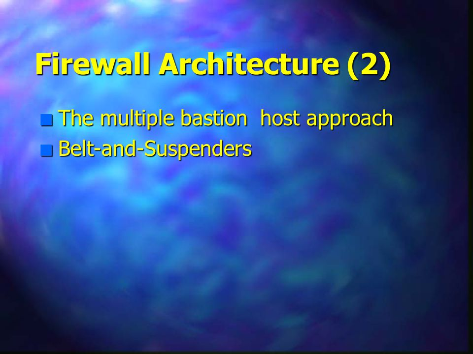 Firewall Architecture (2) n The multiple bastion host approach n Belt-and-Suspenders