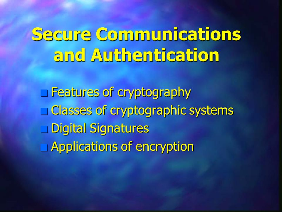 Secure Communications and Authentication n Features of cryptography n Classes of cryptographic systems n Digital Signatures n Applications of encryption