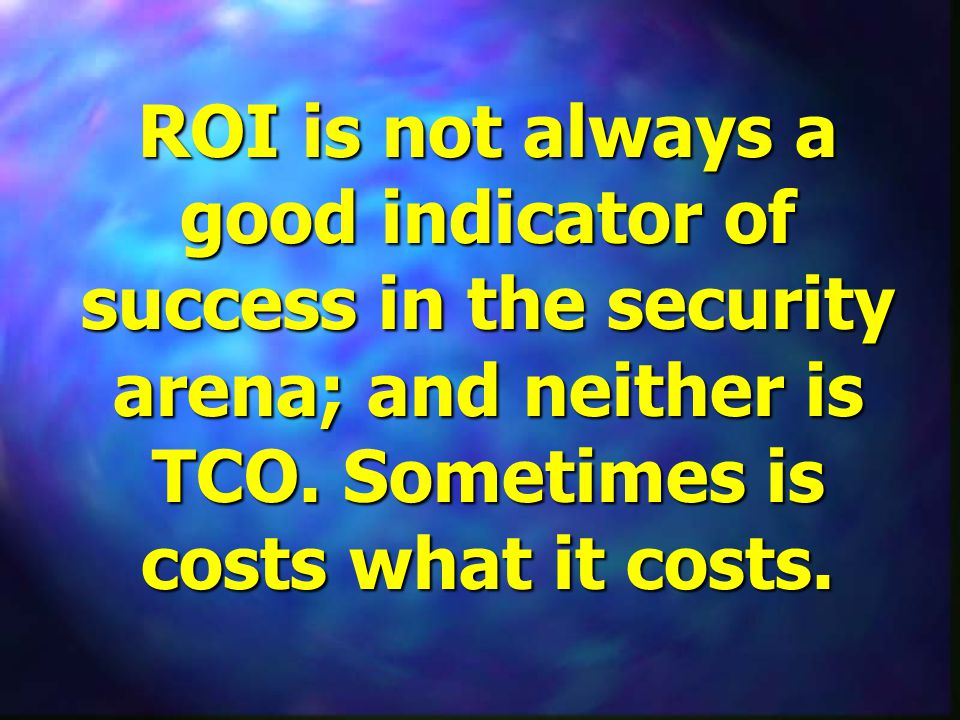 ROI is not always a good indicator of success in the security arena; and neither is TCO.