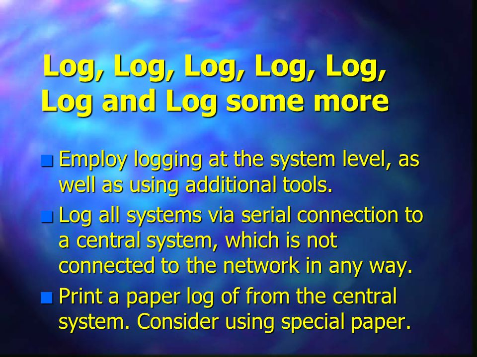 Log, Log, Log, Log, Log, Log and Log some more n Employ logging at the system level, as well as using additional tools.