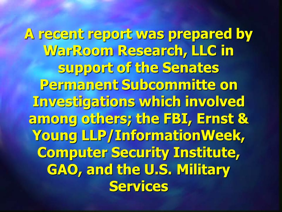 A recent report was prepared by WarRoom Research, LLC in support of the Senates Permanent Subcommitte on Investigations which involved among others; the FBI, Ernst & Young LLP/InformationWeek, Computer Security Institute, GAO, and the U.S.