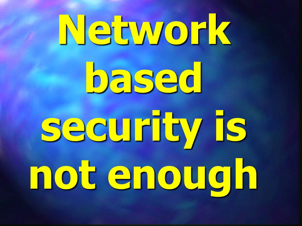 Network based security is not enough
