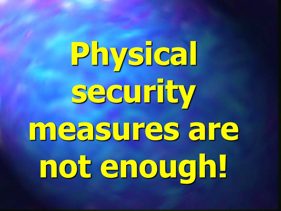 Physical security measures are not enough!