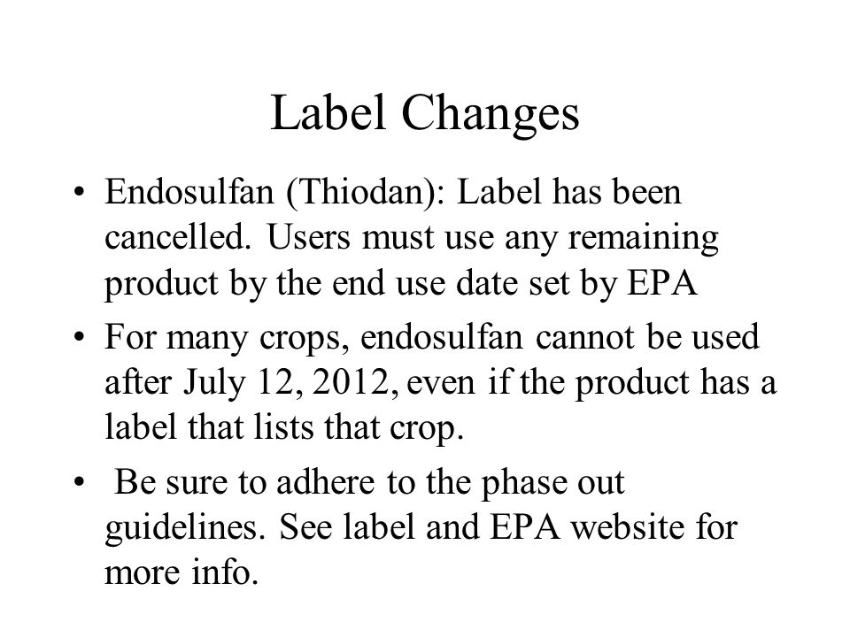 Label Changes Endosulfan (Thiodan): Label has been cancelled. Users must use any remaining product by the end use date set by EPA For many crops, endo
