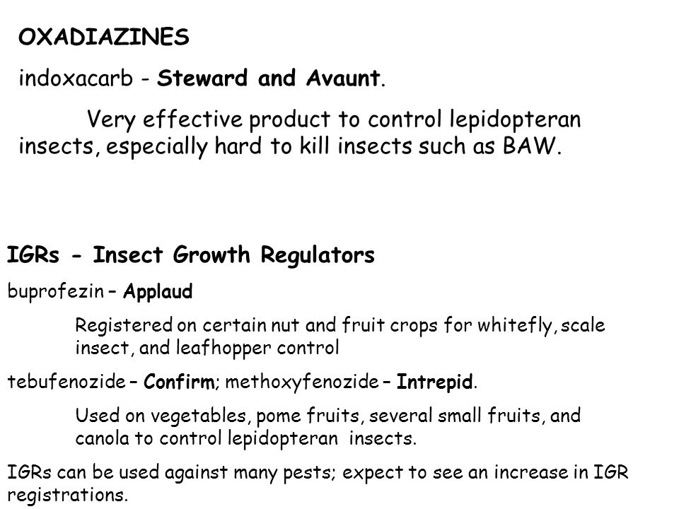 OXADIAZINES indoxacarb - Steward and Avaunt. Very effective product to control lepidopteran insects, especially hard to kill insects such as BAW. IGRs