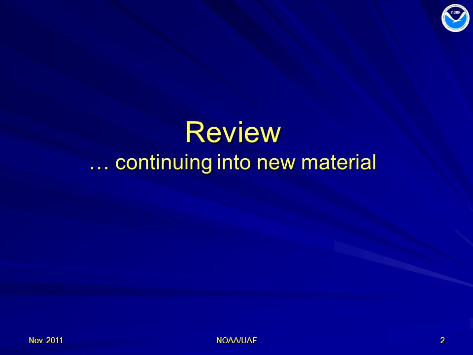 Review … continuing into new material Nov. 2011 NOAA/UAF 2