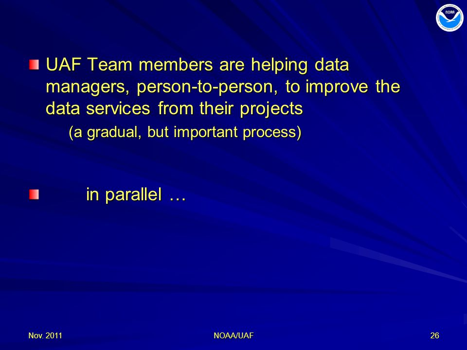 UAF Team members are helping data managers, person-to-person, to improve the data services from their projects (a gradual, but important process) (a gradual, but important process) in parallel … in parallel … Nov.
