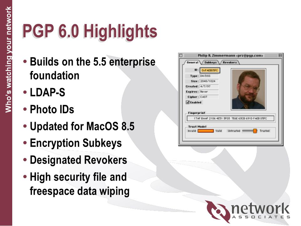 Who's watching your network PGP 6.0 Highlights  Builds on the 5.5 enterprise foundation  LDAP-S  Photo IDs  Updated for MacOS 8.5  Encryption Subkeys  Designated Revokers  High security file and freespace data wiping