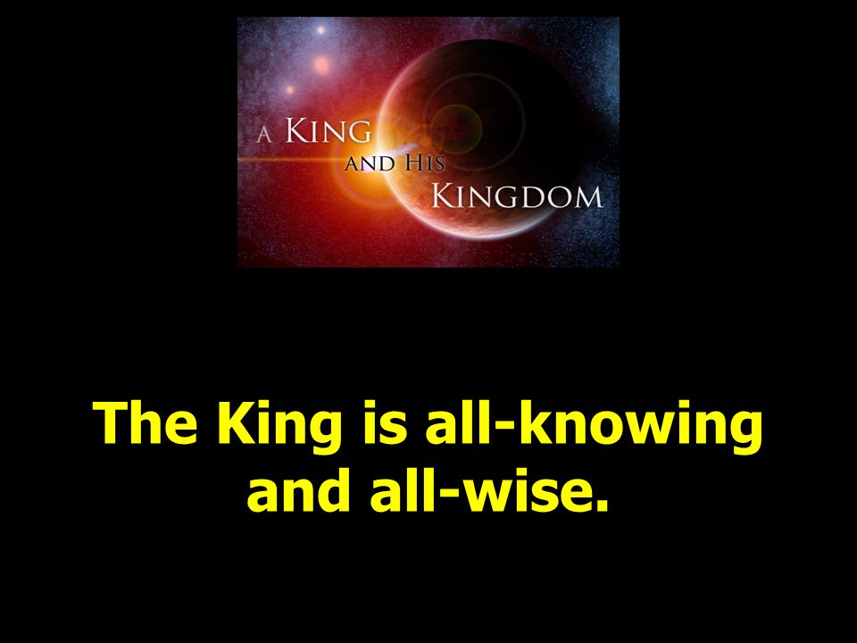 The King is all-knowing and all-wise.