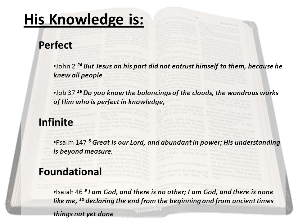 His Knowledge is: Perfect John 2 24 But Jesus on his part did not entrust himself to them, because he knew all people Job 37 16 Do you know the balancings of the clouds, the wondrous works of Him who is perfect in knowledge, Infinite Psalm 147 5 Great is our Lord, and abundant in power; His understanding is beyond measure.