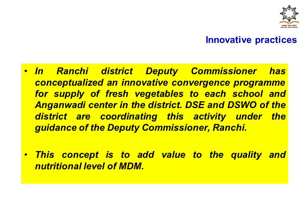 In Ranchi district Deputy Commissioner has conceptualized an innovative convergence programme for supply of fresh vegetables to each school and Anganwadi center in the district.