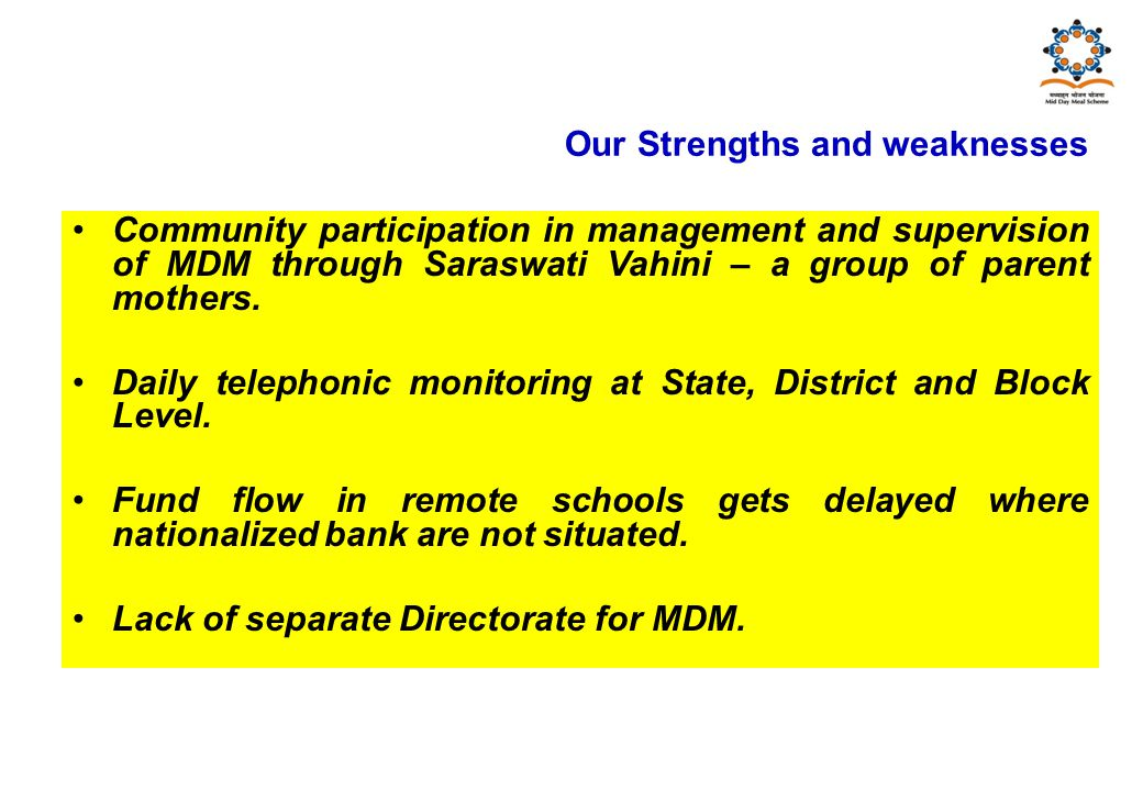 Our Strengths and weaknesses Community participation in management and supervision of MDM through Saraswati Vahini – a group of parent mothers.