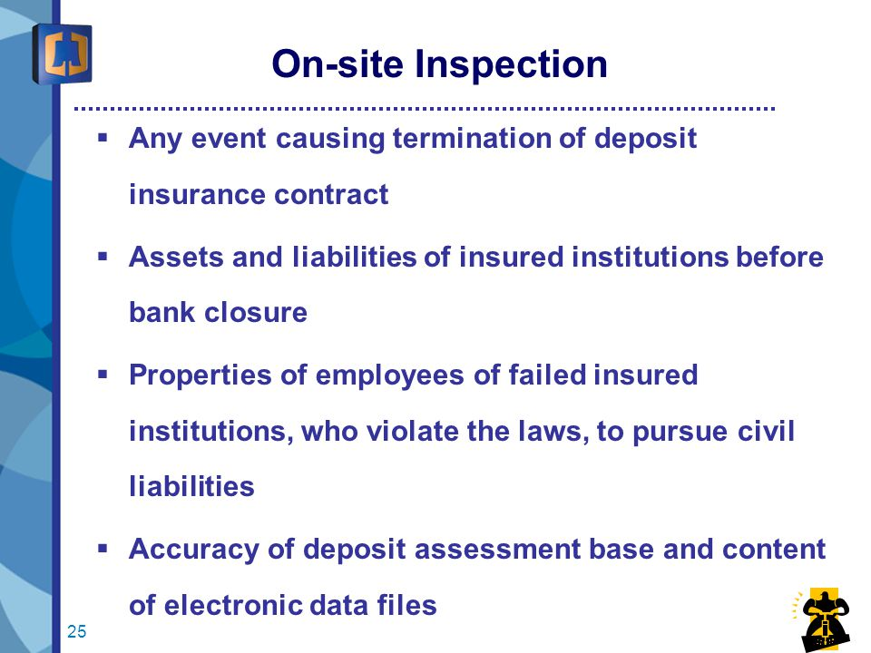 25 On-site Inspection  Any event causing termination of deposit insurance contract  Assets and liabilities of insured institutions before bank closure  Properties of employees of failed insured institutions, who violate the laws, to pursue civil liabilities  Accuracy of deposit assessment base and content of electronic data files