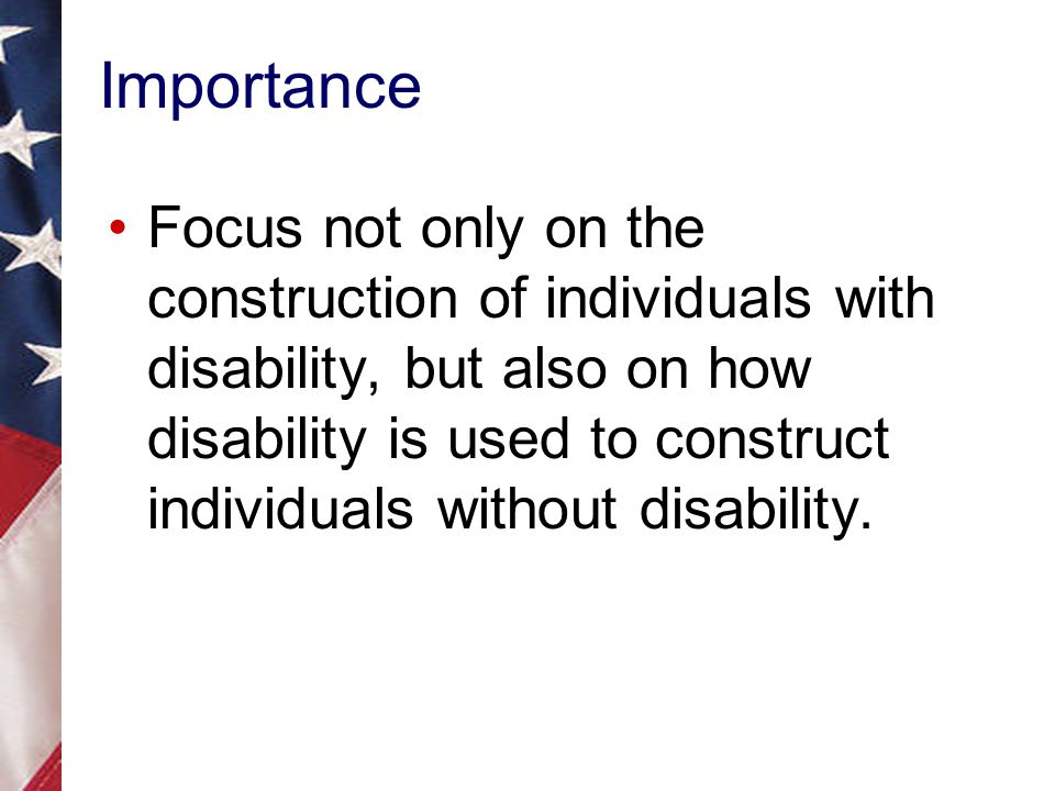 Importance Focus not only on the construction of individuals with disability, but also on how disability is used to construct individuals without disability.