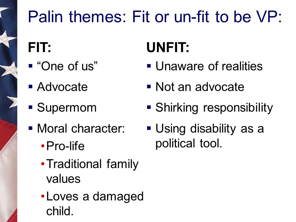 Palin themes: Fit or un-fit to be VP: FIT:  One of us  Advocate  Supermom  Moral character: Pro-life Traditional family values Loves a damaged child.