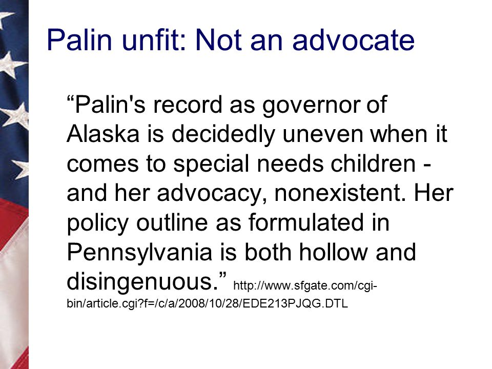 Palin unfit: Not an advocate Palin s record as governor of Alaska is decidedly uneven when it comes to special needs children - and her advocacy, nonexistent.