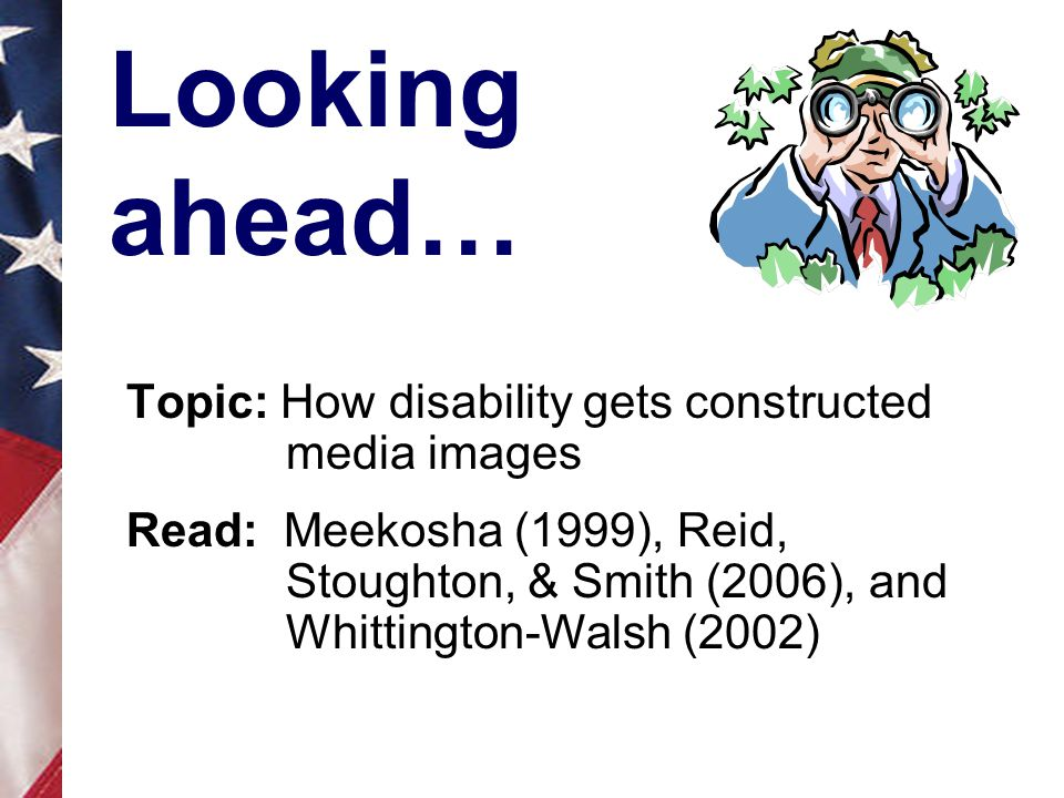Looking ahead… Topic: How disability gets constructed media images Read: Meekosha (1999), Reid, Stoughton, & Smith (2006), and Whittington-Walsh (2002)