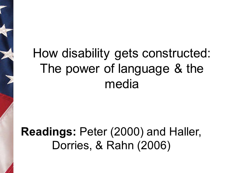 How disability gets constructed: The power of language & the media Readings: Peter (2000) and Haller, Dorries, & Rahn (2006)