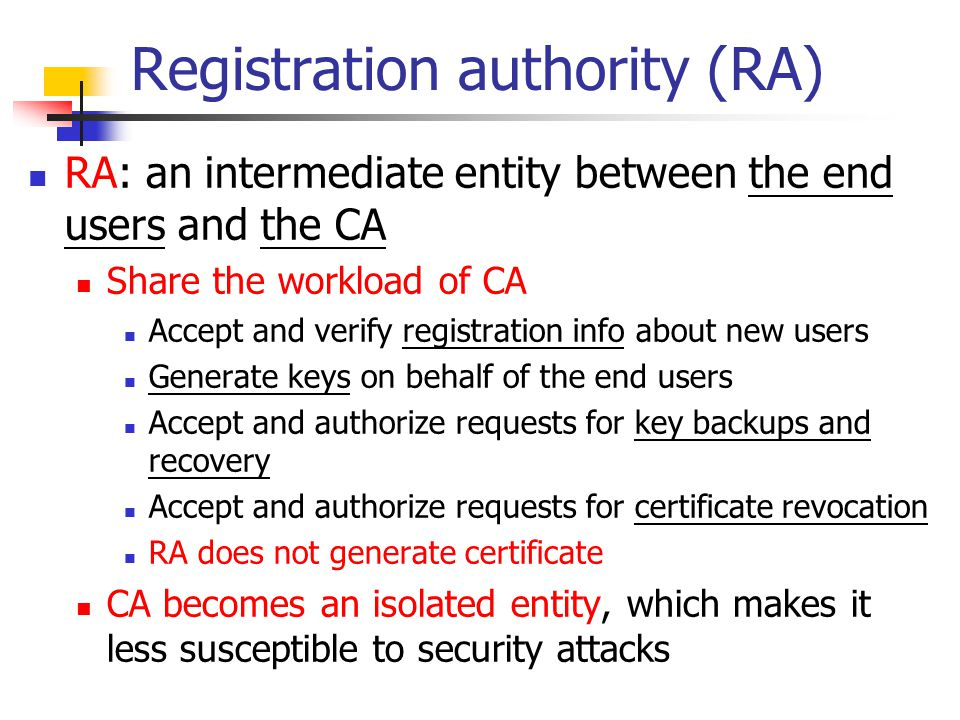 Registration authority (RA) RA: an intermediate entity between the end users and the CA Share the workload of CA Accept and verify registration info a