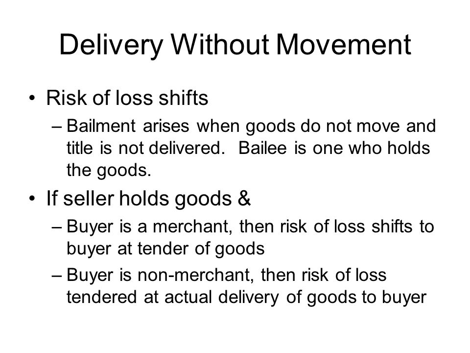 Delivery Without Movement Risk of loss shifts –Bailment arises when goods do not move and title is not delivered. Bailee is one who holds the goods. I