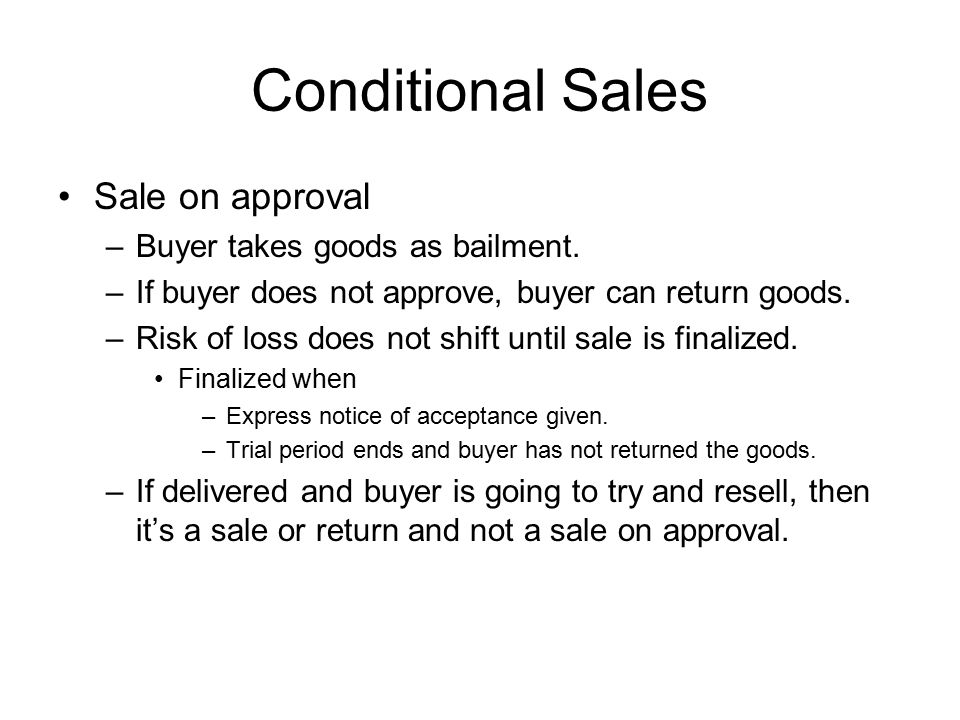 Conditional Sales Sale on approval –Buyer takes goods as bailment. –If buyer does not approve, buyer can return goods. –Risk of loss does not shift un
