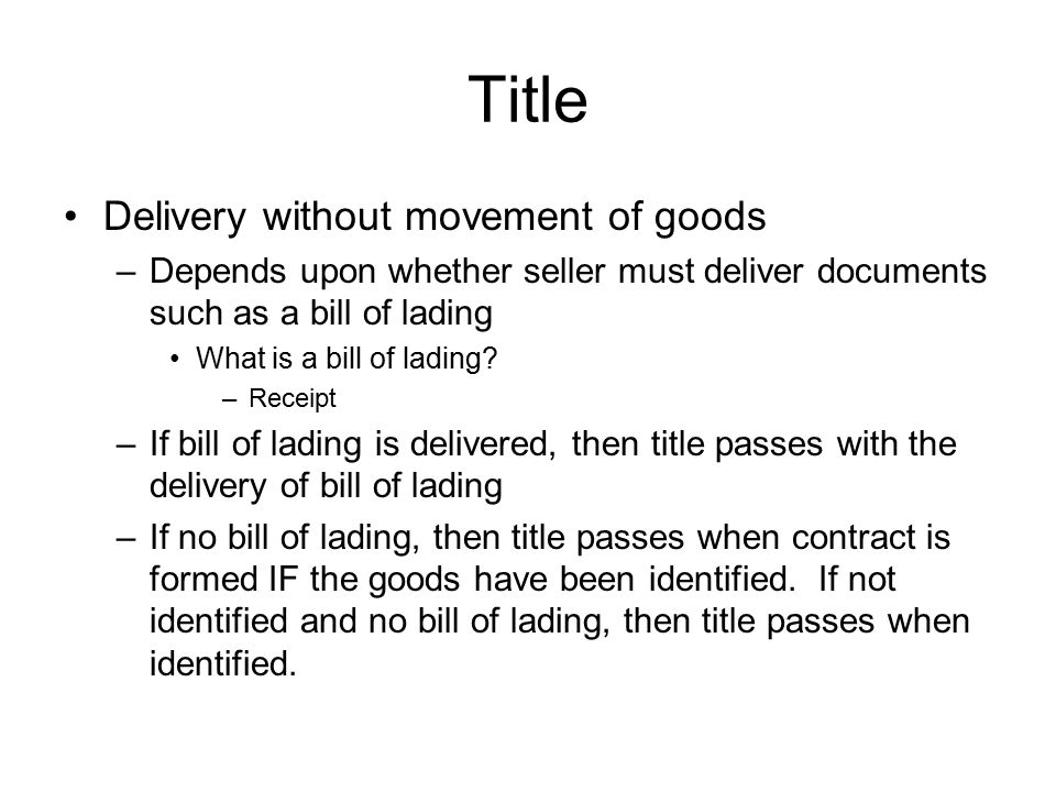 Title Delivery without movement of goods –Depends upon whether seller must deliver documents such as a bill of lading What is a bill of lading? –Recei