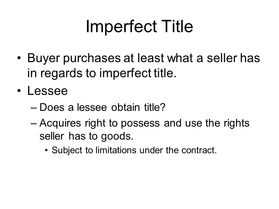 Imperfect Title Buyer purchases at least what a seller has in regards to imperfect title. Lessee –Does a lessee obtain title? –Acquires right to posse