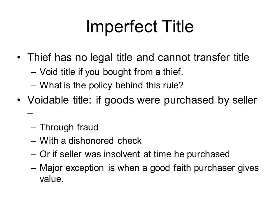 Imperfect Title Thief has no legal title and cannot transfer title –Void title if you bought from a thief. –What is the policy behind this rule? Voida