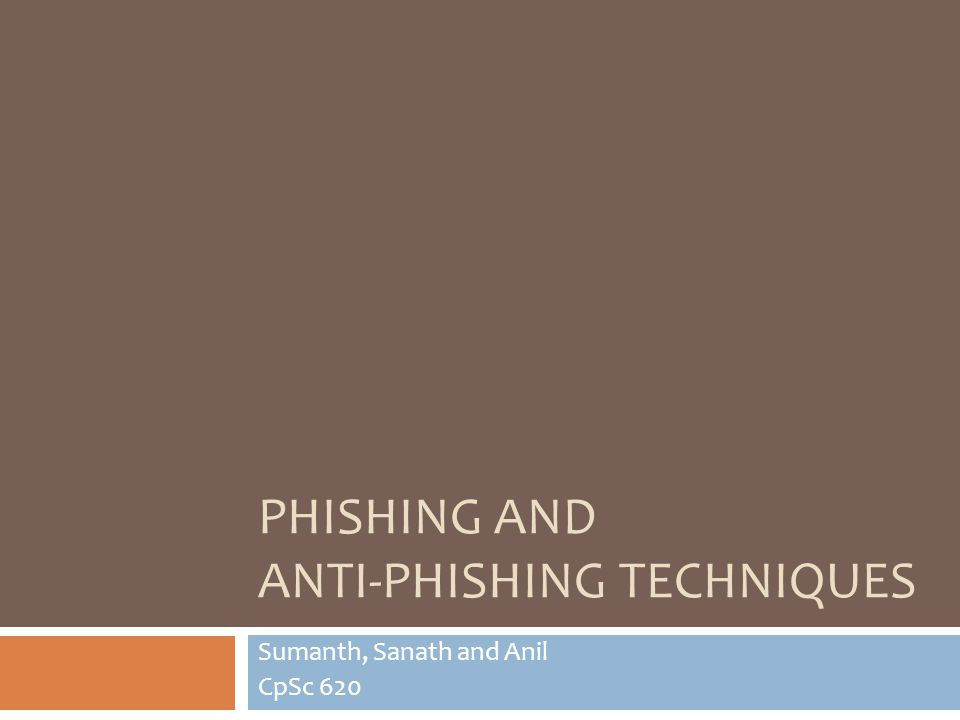 PHISHING AND ANTI-PHISHING TECHNIQUES Sumanth, Sanath and Anil CpSc 620