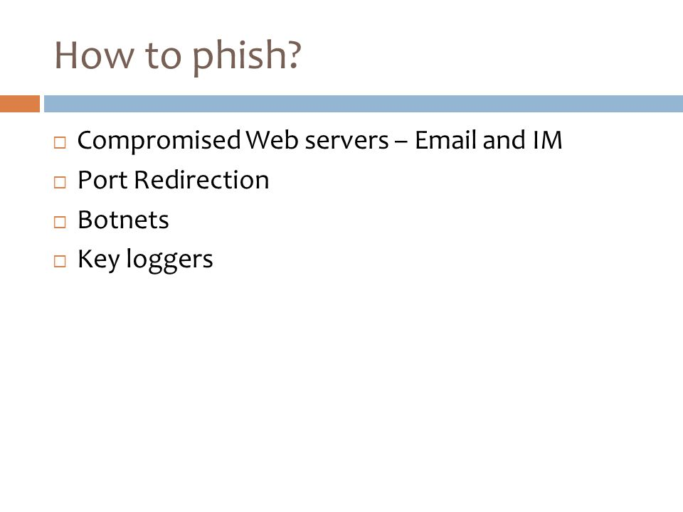 How to phish  Compromised Web servers – Email and IM  Port Redirection  Botnets  Key loggers