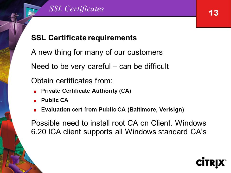 13 SSL Certificates SSL Certificate requirements A new thing for many of our customers Need to be very careful – can be difficult Obtain certificates from: n Private Certificate Authority (CA) n Public CA n Evaluation cert from Public CA (Baltimore, Verisign) Possible need to install root CA on Client.