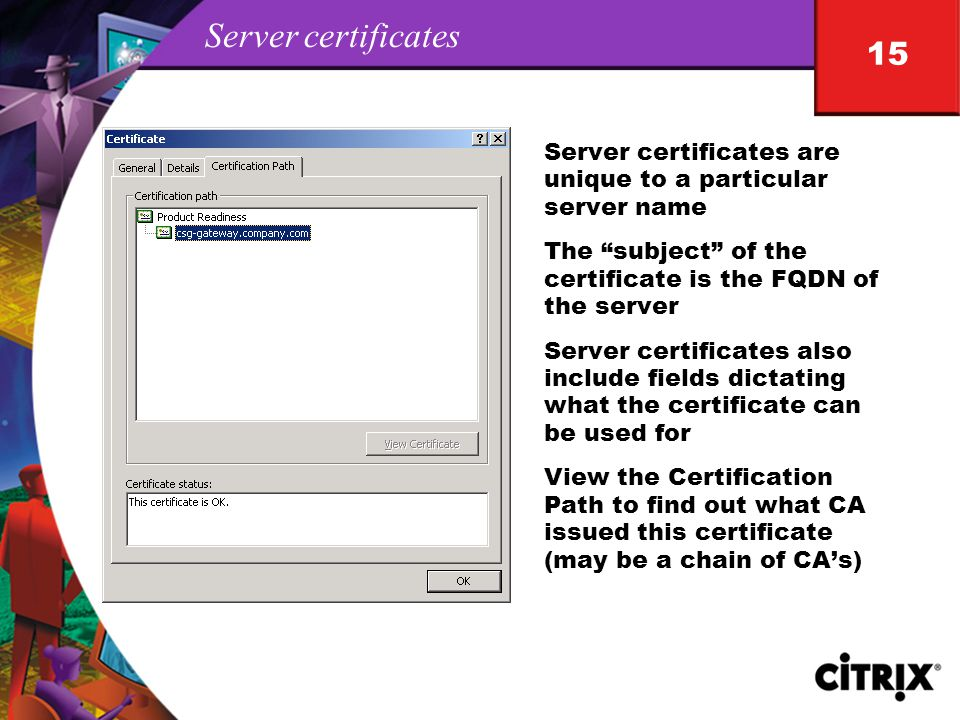 15 Server certificates Server certificates are unique to a particular server name The subject of the certificate is the FQDN of the server Server certificates also include fields dictating what the certificate can be used for View the Certification Path to find out what CA issued this certificate (may be a chain of CA's)