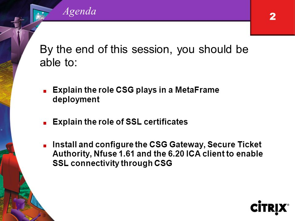 2 Agenda By the end of this session, you should be able to: n Explain the role CSG plays in a MetaFrame deployment n Explain the role of SSL certificates n Install and configure the CSG Gateway, Secure Ticket Authority, Nfuse 1.61 and the 6.20 ICA client to enable SSL connectivity through CSG