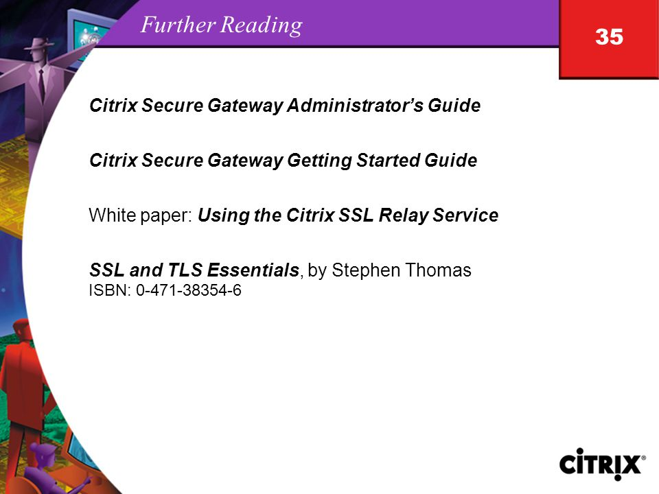 35 Further Reading Citrix Secure Gateway Administrator's Guide Citrix Secure Gateway Getting Started Guide White paper: Using the Citrix SSL Relay Service SSL and TLS Essentials, by Stephen Thomas ISBN: 0-471-38354-6