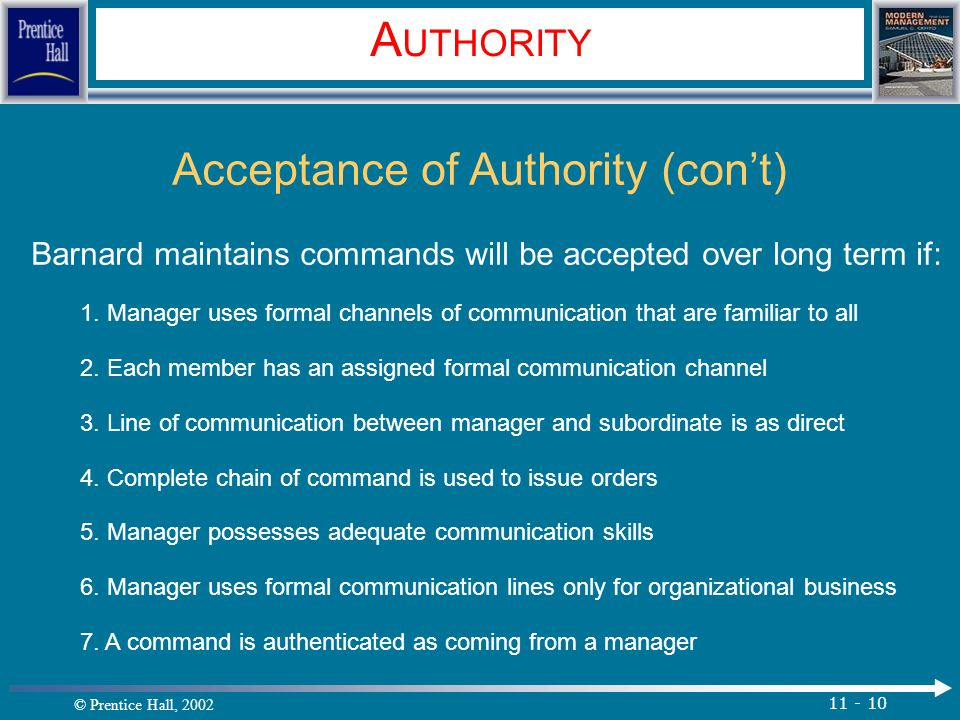 © Prentice Hall, 2002 11 - 10 A UTHORITY Acceptance of Authority (con't) Barnard maintains commands will be accepted over long term if: 1.
